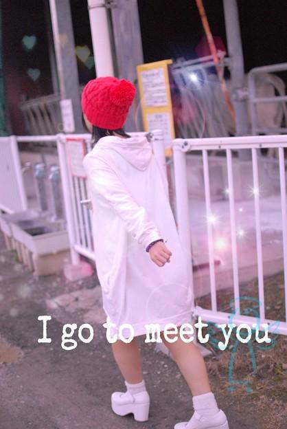 I go to meet you.